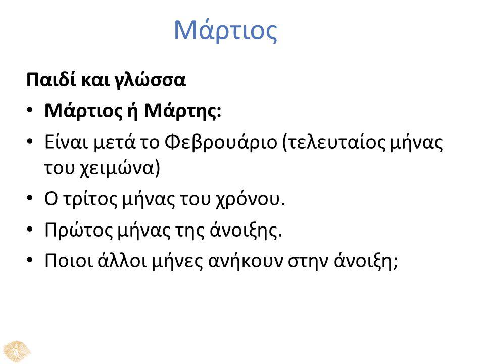 Μάρτιος Παιδί και γλώσσα Μάρτιος ή Μάρτης: Είναι μετά το Φεβρουάριο (τελευταίος μήνας του χειμώνα) Ο τρίτος μήνας του χρόνου. Πρώτος μήνας της άνοιξης