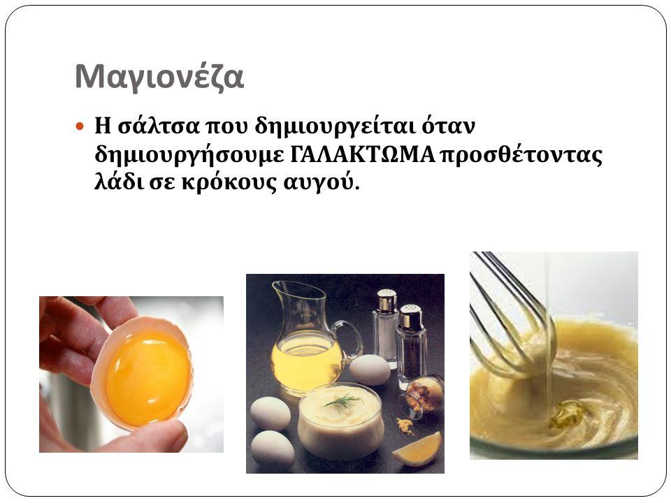 Μαγιονέζα Η σάλτσα που δημιουργείται όταν δημιουργήσουμε ΓΑΛΑΚΤΩΜΑ προσθέτοντας λάδι σε κρόκους αυγού.