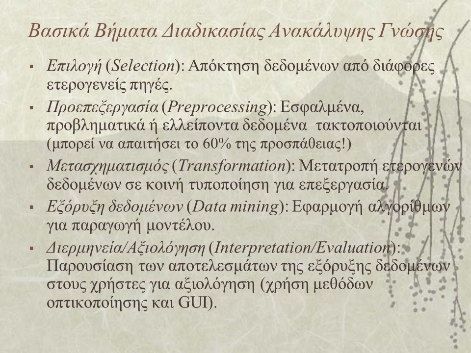 Βασικά Βήματα Διαδικασίας Ανακάλυψης Γνώσης  Επιλογή (Selection): Απόκτηση δεδομένων από διάφορες ετερογενείς πηγές.