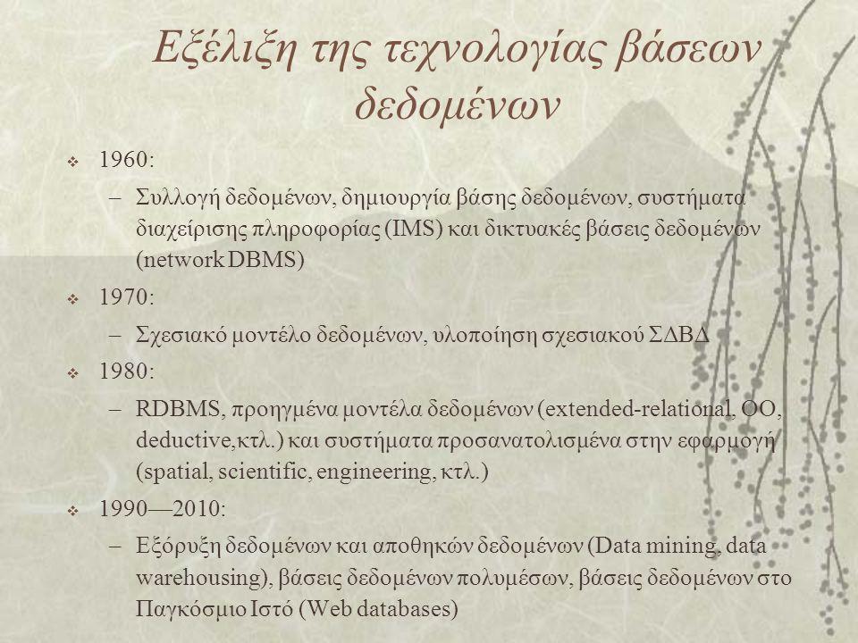 Εξέλιξη της τεχνολογίας βάσεων δεδομένων  1960: –Συλλογή δεδομένων, δημιουργία βάσης δεδομένων, συστήματα διαχείρισης πληροφορίας (IMS) και δικτυακές βάσεις δεδομένων (network DBMS)  1970: –Σχεσιακό μοντέλο δεδομένων, υλοποίηση σχεσιακού ΣΔΒΔ  1980: –RDBMS, προηγμένα μοντέλα δεδομένων (extended-relational, OO, deductive,κτλ.) και συστήματα προσανατολισμένα στην εφαρμογή (spatial, scientific, engineering, κτλ.)  1990—2010: –Εξόρυξη δεδομένων και αποθηκών δεδομένων (Data mining, data warehousing), βάσεις δεδομένων πολυμέσων, βάσεις δεδομένων στο Παγκόσμιο Ιστό (Web databases)