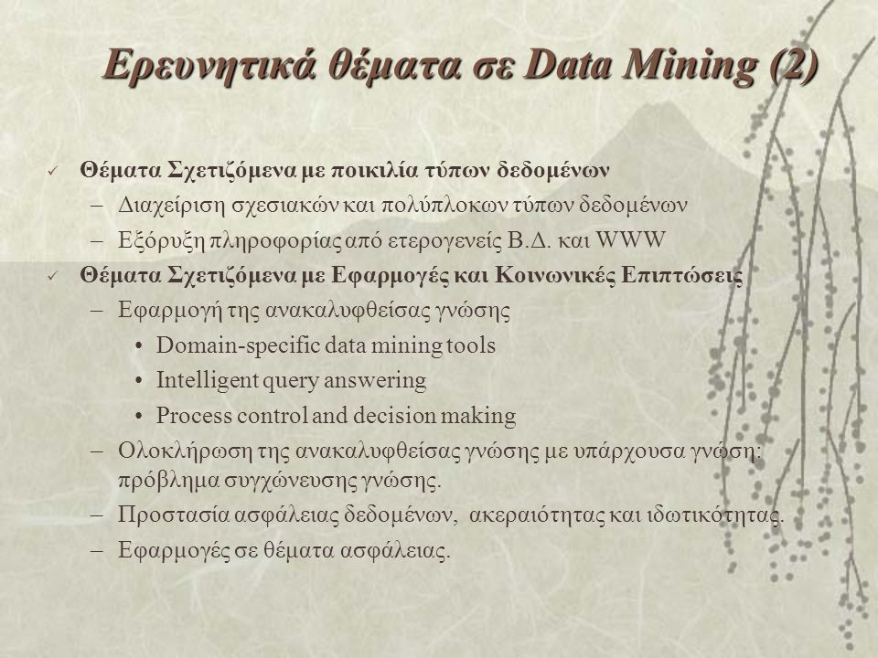 Ερευνητικά θέματα σε Data Mining (2) Θέματα Σχετιζόμενα με ποικιλία τύπων δεδομένων –Διαχείριση σχεσιακών και πολύπλοκων τύπων δεδομένων –Εξόρυξη πληροφορίας από ετερογενείς Β.Δ.