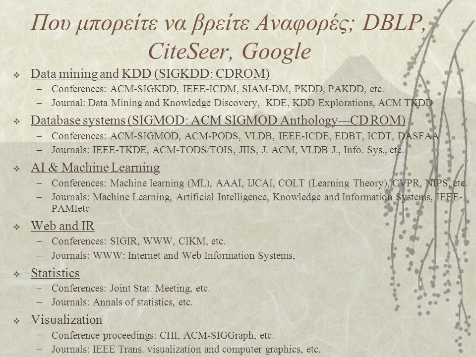 Που μπορείτε να βρείτε Αναφορές; DBLP, CiteSeer, Google  Data mining and KDD (SIGKDD: CDROM) –Conferences: ACM-SIGKDD, IEEE-ICDM, SIAM-DM, PKDD, PAKDD, etc.