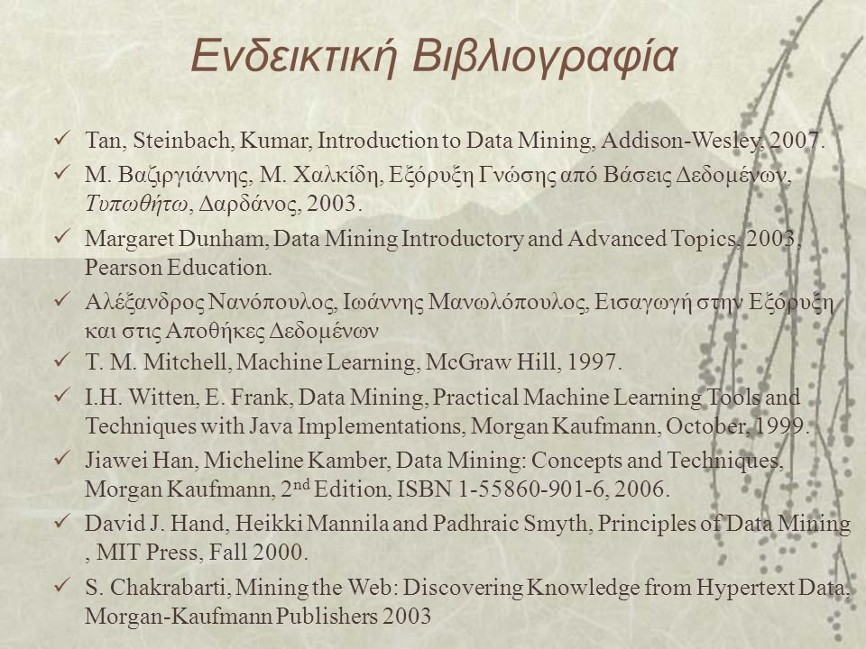 Ενδεικτική Βιβλιογραφία Tan, Steinbach, Kumar, Introduction to Data Mining, Addison-Wesley, 2007.