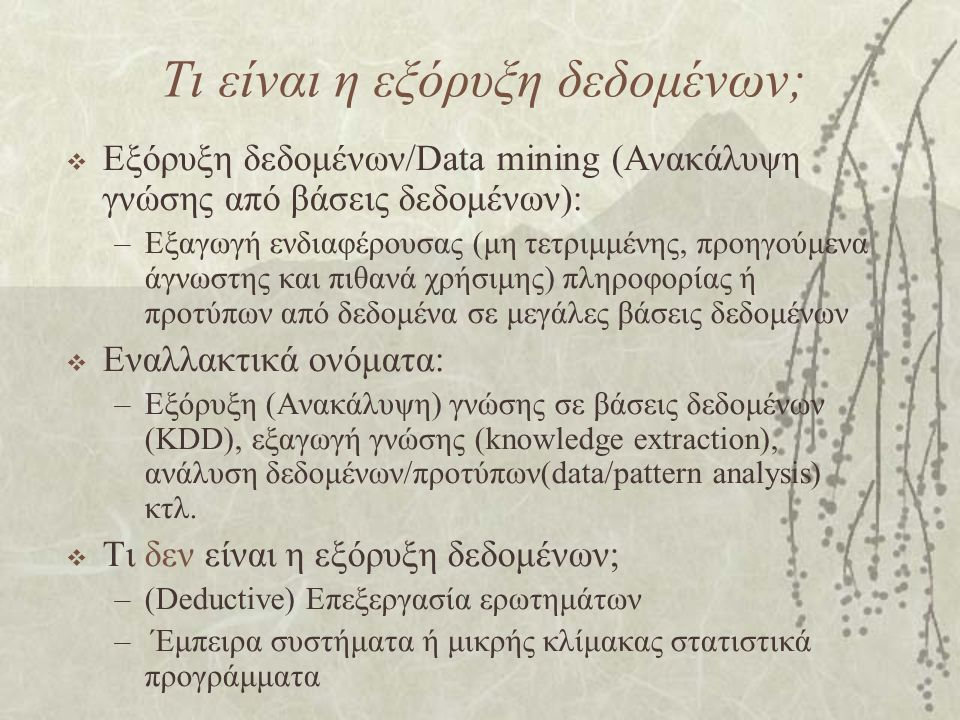 Τι είναι η εξόρυξη δεδομένων;  Εξόρυξη δεδομένων/Data mining (Ανακάλυψη γνώσης από βάσεις δεδομένων): –Εξαγωγή ενδιαφέρουσας (μη τετριμμένης, προηγούμενα άγνωστης και πιθανά χρήσιμης) πληροφορίας ή προτύπων από δεδομένα σε μεγάλες βάσεις δεδομένων  Εναλλακτικά ονόματα: –Εξόρυξη (Ανακάλυψη) γνώσης σε βάσεις δεδομένων (KDD), εξαγωγή γνώσης (knowledge extraction), ανάλυση δεδομένων/προτύπων(data/pattern analysis) κτλ.