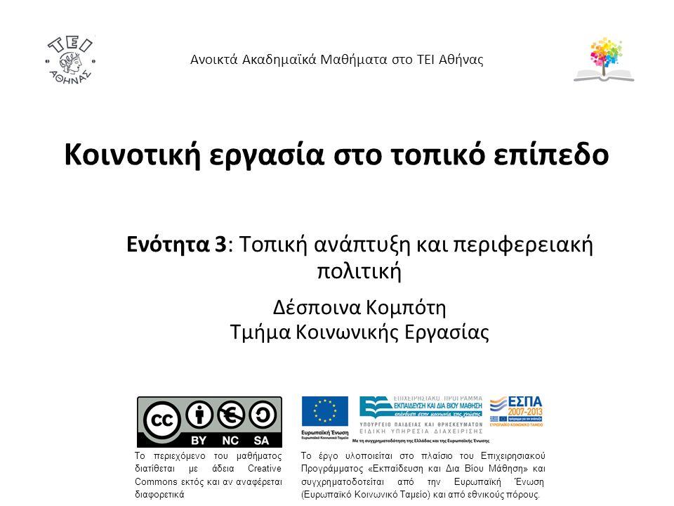 Κοινοτική εργασία στο τοπικό επίπεδο Ενότητα 3: Τοπική ανάπτυξη και περιφερειακή πολιτική Δέσποινα Κομπότη Τμήμα Κοινωνικής Εργασίας Ανοικτά Ακαδημαϊκά Μαθήματα στο ΤΕΙ Αθήνας Το περιεχόμενο του μαθήματος διατίθεται με άδεια Creative Commons εκτός και αν αναφέρεται διαφορετικά Το έργο υλοποιείται στο πλαίσιο του Επιχειρησιακού Προγράμματος «Εκπαίδευση και Δια Βίου Μάθηση» και συγχρηματοδοτείται από την Ευρωπαϊκή Ένωση (Ευρωπαϊκό Κοινωνικό Ταμείο) και από εθνικούς πόρους.