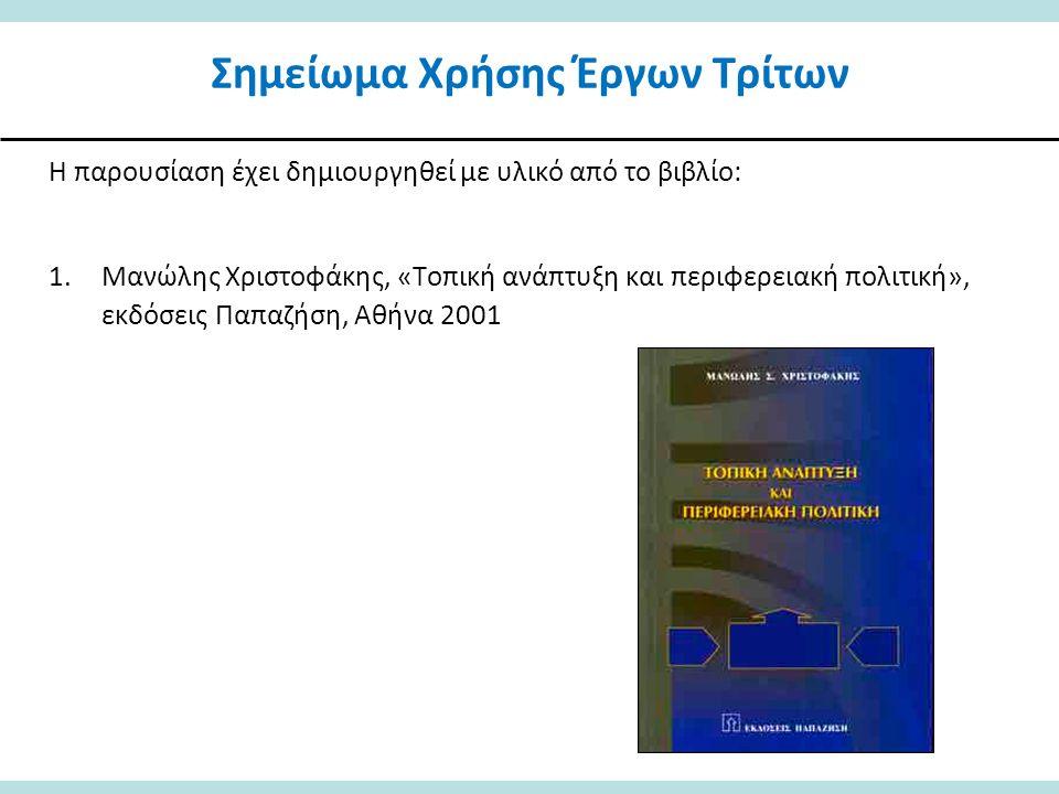 Σημείωμα Χρήσης Έργων Τρίτων Η παρουσίαση έχει δημιουργηθεί με υλικό από το βιβλίο: 1.Μανώλης Χριστοφάκης, «Τοπική ανάπτυξη και περιφερειακή πολιτική», εκδόσεις Παπαζήση, Αθήνα 2001