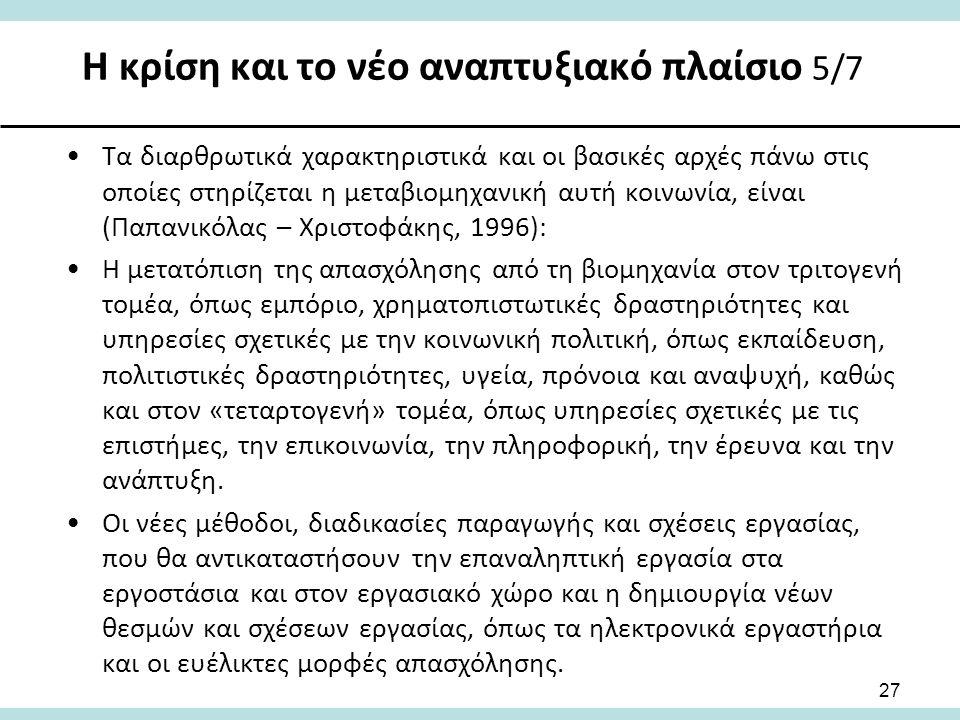 Η κρίση και το νέο αναπτυξιακό πλαίσιο 5/7 27 Τα διαρθρωτικά χαρακτηριστικά και οι βασικές αρχές πάνω στις οποίες στηρίζεται η μεταβιομηχανική αυτή κοινωνία, είναι (Παπανικόλας – Χριστοφάκης, 1996): Η μετατόπιση της απασχόλησης από τη βιομηχανία στον τριτογενή τομέα, όπως εμπόριο, χρηματοπιστωτικές δραστηριότητες και υπηρεσίες σχετικές με την κοινωνική πολιτική, όπως εκπαίδευση, πολιτιστικές δραστηριότητες, υγεία, πρόνοια και αναψυχή, καθώς και στον «τεταρτογενή» τομέα, όπως υπηρεσίες σχετικές με τις επιστήμες, την επικοινωνία, την πληροφορική, την έρευνα και την ανάπτυξη.
