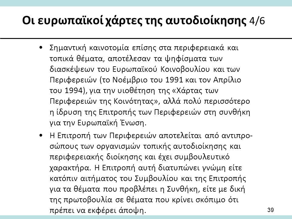 Οι ευρωπαϊκοί χάρτες της αυτοδιοίκησης 4/6 39 Σημαντική καινοτομία επίσης στα περιφερειακά και τοπικά θέματα, αποτέλεσαν τα ψηφίσματα των διασκέψεων του Ευρωπαϊκού Κοινοβουλίου και των Περιφερειών (το Νοέμβριο του 1991 και τον Απρίλιο του 1994), για την υιοθέτηση της «Χάρτας των Περιφερειών της Κοινότητας», αλλά πολύ περισσότερο η ίδρυση της Επιτροπής των Περιφερειών στη συνθήκη για την Ευρωπαϊκή Ένωση.