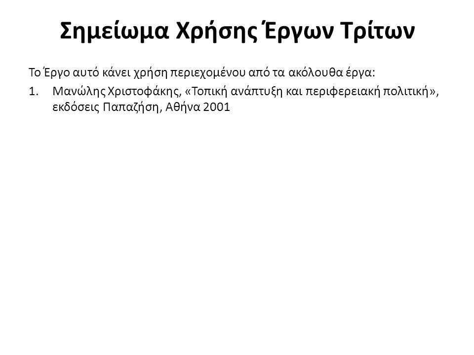 Σημείωμα Χρήσης Έργων Τρίτων Το Έργο αυτό κάνει χρήση περιεχομένου από τα ακόλουθα έργα: 1.Μανώλης Χριστοφάκης, «Τοπική ανάπτυξη και περιφερειακή πολιτική», εκδόσεις Παπαζήση, Αθήνα 2001