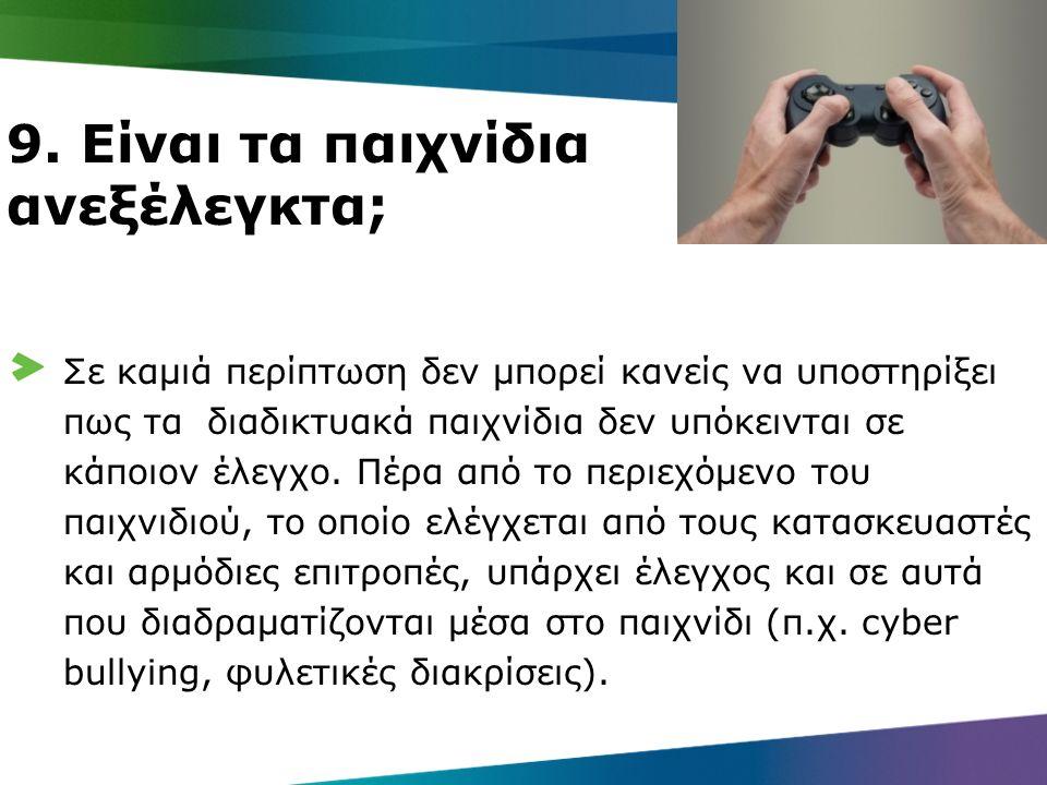 9. Είναι τα παιχνίδια ανεξέλεγκτα; Σε καμιά περίπτωση δεν μπορεί κανείς να υποστηρίξει πως τα διαδικτυακά παιχνίδια δεν υπόκεινται σε κάποιον έλεγχο.