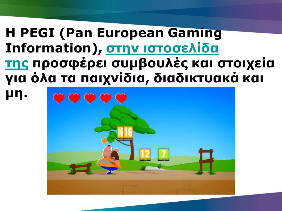 Η PEGI (Pan European Gaming Information), στην ιστοσελίδα της προσφέρει συμβουλές και στοιχεία για όλα τα παιχνίδια, διαδικτυακά και μη.στην ιστοσελίδα της