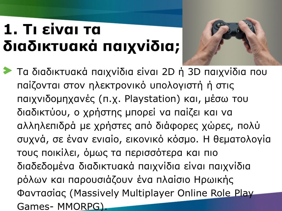 1. Τι είναι τα διαδικτυακά παιχνίδια; Τα διαδικτυακά παιχνίδια είναι 2D ή 3D παιχνίδια που παίζονται στον ηλεκτρονικό υπολογιστή ή στις παιχνιδομηχανέ