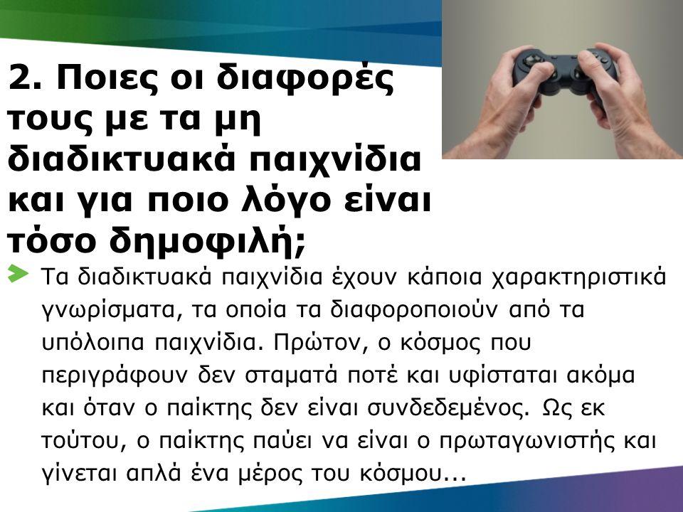 2. Ποιες οι διαφορές τους με τα μη διαδικτυακά παιχνίδια και για ποιο λόγο είναι τόσο δημοφιλή; Τα διαδικτυακά παιχνίδια έχουν κάποια χαρακτηριστικά γ