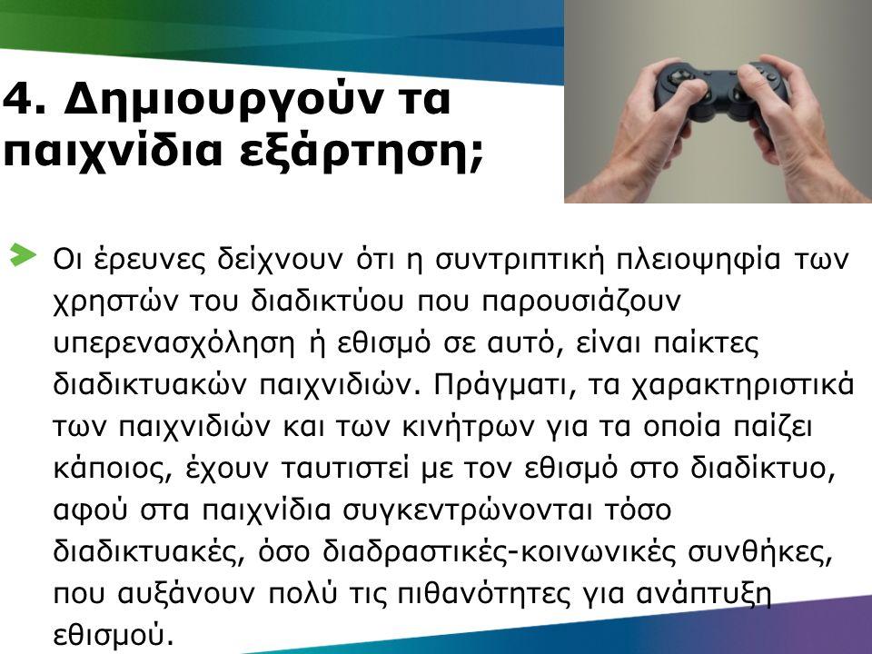 4. Δημιουργούν τα παιχνίδια εξάρτηση; Οι έρευνες δείχνουν ότι η συντριπτική πλειοψηφία των χρηστών του διαδικτύου που παρουσιάζουν υπερενασχόληση ή εθ
