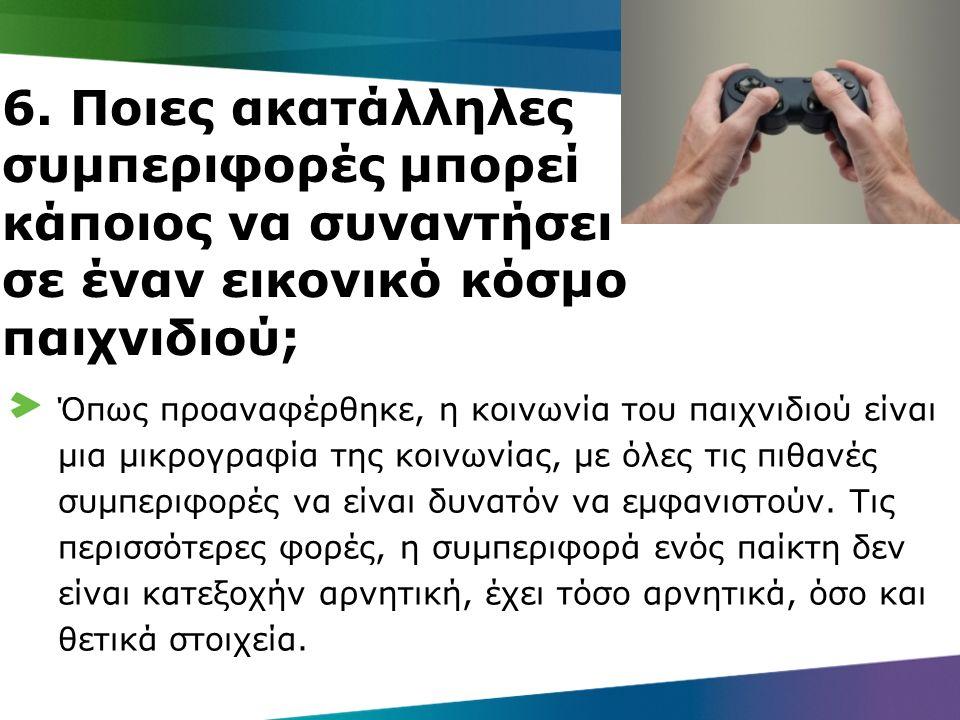 6. Ποιες ακατάλληλες συμπεριφορές μπορεί κάποιος να συναντήσει σε έναν εικονικό κόσμο παιχνιδιού; Όπως προαναφέρθηκε, η κοινωνία του παιχνιδιού είναι