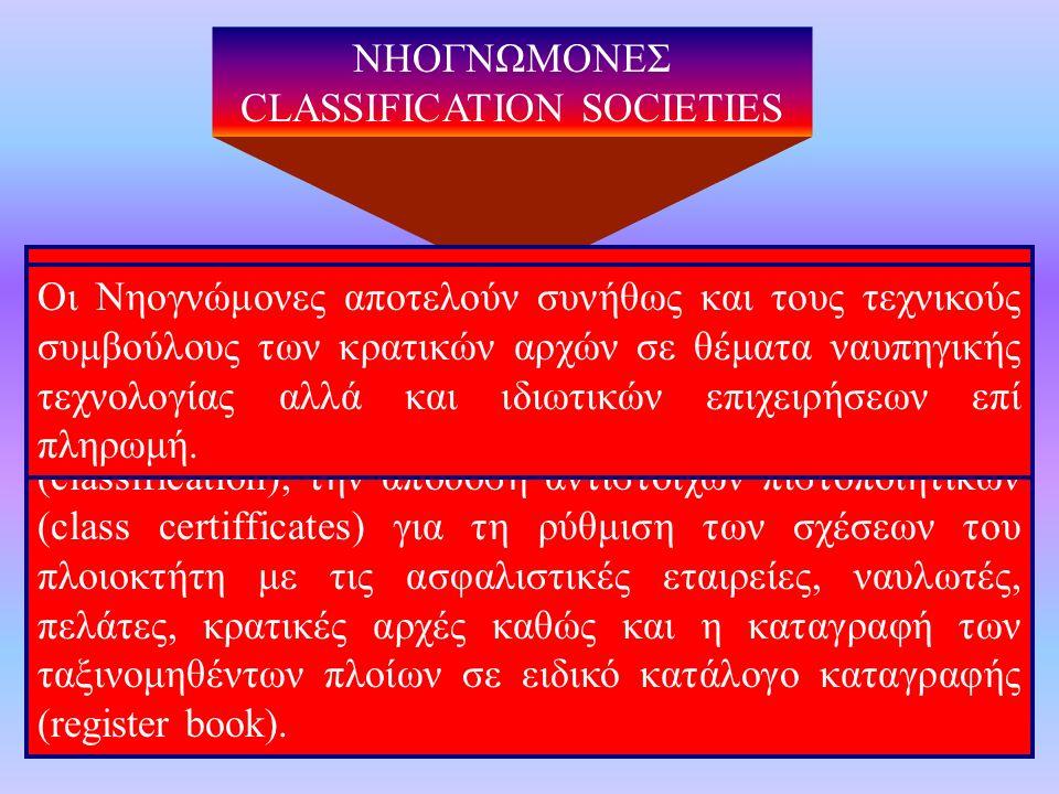 ΝΗΟΓΝΩΜΟΝΕΣ CLASSIFICATION SOCIETIES Οι Νηογνώμονες είναι τεχνικοί οργανισμοί ελέγχου και αξιολόγησης νέων, μετασκευασθέντων ή επισκευασθέντων πλωτών μέσων, με εθνική και συνήθως διεθνή αναγνώριση με κύριο σκοπό την ταξινόμηση των πλοίων σε κλάσεις (classification), την απόδοση αντίστοιχων πιστοποιητικών (class certifficates) για τη ρύθμιση των σχέσεων του πλοιοκτήτη με τις ασφαλιστικές εταιρείες, ναυλωτές, πελάτες, κρατικές αρχές καθώς και η καταγραφή των ταξινομηθέντων πλοίων σε ειδικό κατάλογο καταγραφής (register book).