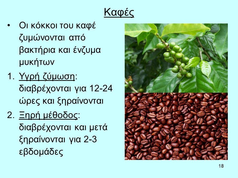 18 Καφές Οι κόκκοι του καφέ ζυμώνονται από βακτήρια και ένζυμα μυκήτων 1.Υγρή ζύμωση: διαβρέχονται για 12-24 ώρες και ξηραίνονται 2.Ξηρή μέθοδος: διαβρέχονται και μετά ξηραίνονται για 2-3 εβδομάδες