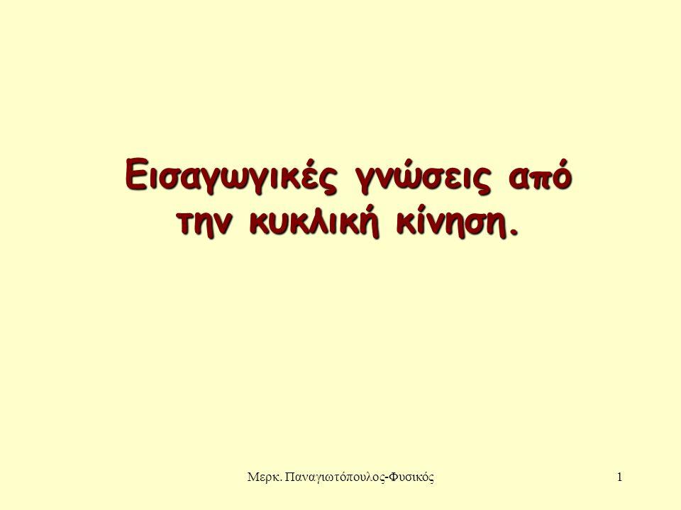 Μερκ. Παναγιωτόπουλος-Φυσικός1 Εισαγωγικές γνώσεις από την κυκλική κίνηση.