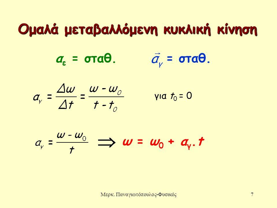 Μερκ. Παναγιωτόπουλος-Φυσικός7 Ομαλά μεταβαλλόμενη κυκλική κίνηση α ε = σταθ.= σταθ. για t 0 = 0 ω = ω0 + αγ.tω = ω0 + αγ.t