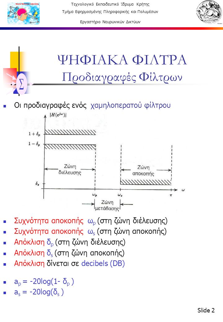 Τεχνολογικό Εκπαιδευτικό Ίδρυμα Κρήτης Τμήμα Εφηρμοσμένης Πληροφορικής και Πολυμέσων Εργαστήριο Νευρωνικών Δικτύων Slide 2 ΨΗΦΙΑΚΑ ΦΙΛΤΡΑ Προδιαγραφές Φίλτρων Οι προδιαγραφές ενός χαμηλοπερατού φίλτρου Συχνότητα αποκοπής ω p (στη ζώνη διέλευσης) Συχνότητα αποκοπής ω s (στη ζώνη αποκοπής) Απόκλιση δ p (στη ζώνη διέλευσης) Απόκλιση δ s (στη ζώνη αποκοπής) Απόκλιση δίνεται σε decibels (DB) a p = -20log(1- δ p ) a s = -20log(δ s )