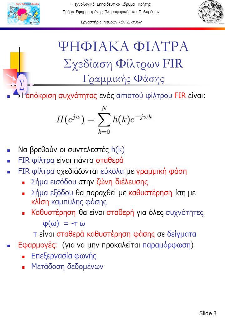 Τεχνολογικό Εκπαιδευτικό Ίδρυμα Κρήτης Τμήμα Εφηρμοσμένης Πληροφορικής και Πολυμέσων Εργαστήριο Νευρωνικών Δικτύων Slide 3 ΨΗΦΙΑΚΑ ΦΙΛΤΡΑ Σχεδίαση Φίλτρων FIR Γραμμικής Φάσης Η απόκριση συχνότητας ενός αιτιατού φίλτρου FIR είναι: Να βρεθούν οι συντελεστές h(k) FIR φίλτρα είναι πάντα σταθερά FIR φίλτρα σχεδιάζονται εύκολα με γραμμική φάση Σήμα εισόδου στην ζώνη διέλευσης Σήμα εξόδου θα παραχθεί με καθυστέρηση ίση με κλίση καμπύλης φάσης Καθυστέρηση θα είναι σταθερή για όλες συχνότητες φ(ω) = -τ ω τ είναι σταθερά καθυστέρηση φάσης σε δείγματα Εφαρμογές: (για να μην προκαλείται παραμόρφωση) Επεξεργασία φωνής Μετάδοση δεδομένων