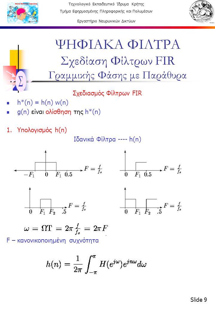 Τεχνολογικό Εκπαιδευτικό Ίδρυμα Κρήτης Τμήμα Εφηρμοσμένης Πληροφορικής και Πολυμέσων Εργαστήριο Νευρωνικών Δικτύων Slide 10 ΨΗΦΙΑΚΑ ΦΙΛΤΡΑ Σχεδίαση Φίλτρων FIR Γραμμικής Φάσης με Παράθυρα h(k) - Ιδανική κρουστική απόκριση φίλτρων 2.Επιλογή w(n) παραθύρου από απόκλιση α s (στη ζώνη αποκοπής σε DB) ---- ΑΠΟ ΠΙΝΑΚΑ 3.Επιλογή Ν μήκος συνάρτησης παραθύρου (μονός ακαίρος) από Δf - Εύρος ζώνης μετάβασης --- ΑΠΟ ΠΙΝΑΚΑ 4.Δημιουργία h(k) Ν - αιτιατού FIR φίλτρου με δεξιά μετατόπιση (Ν-1)/2 5.h*(k) = h(k) w(k) k=0…(N-1)