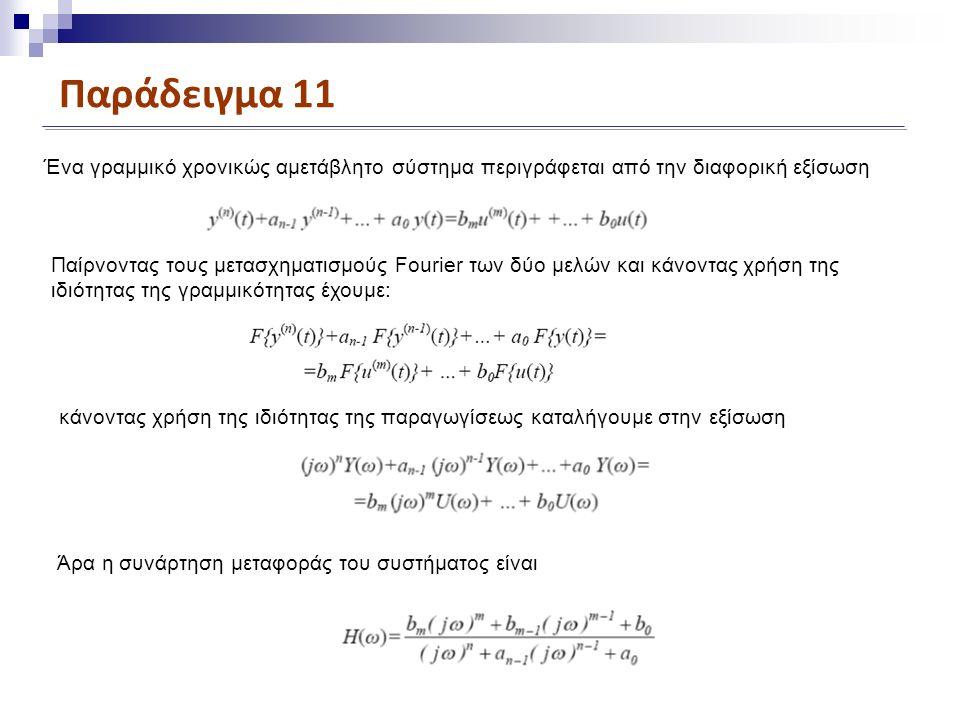Παράδειγμα 11 Ένα γραμμικό χρονικώς αμετάβλητο σύστημα περιγράφεται από την διαφορική εξίσωση Παίρνοντας τους μετασχηματισμούς Fourier των δύο μελών και κάνοντας χρήση της ιδιότητας της γραμμικότητας έχουμε: κάνοντας χρήση της ιδιότητας της παραγωγίσεως καταλήγουμε στην εξίσωση Άρα η συνάρτηση μεταφοράς του συστήματος είναι