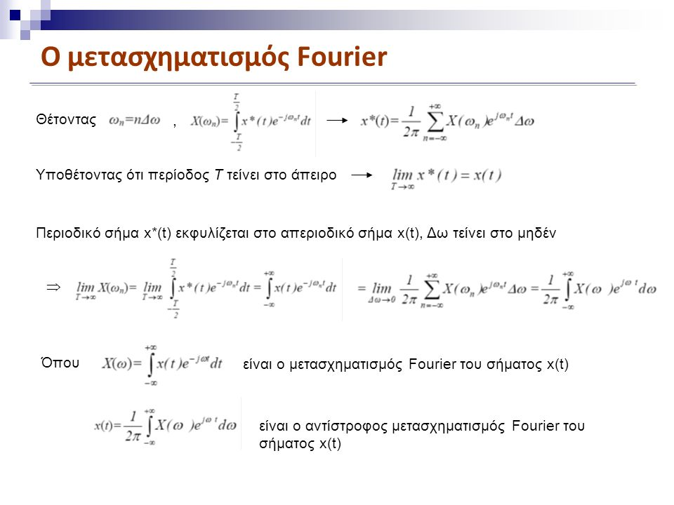 Ο μετασχηματισμός Fourier Ο μετασχηματισμός Fourier Χ(ω) του απεριοδικού σήματος παίζει αντίστοιχο ρόλο με εκείνο των συντελεστών Fourier Χ(ωn) της σειράς Fourier ενός περιοδικού σήματος.