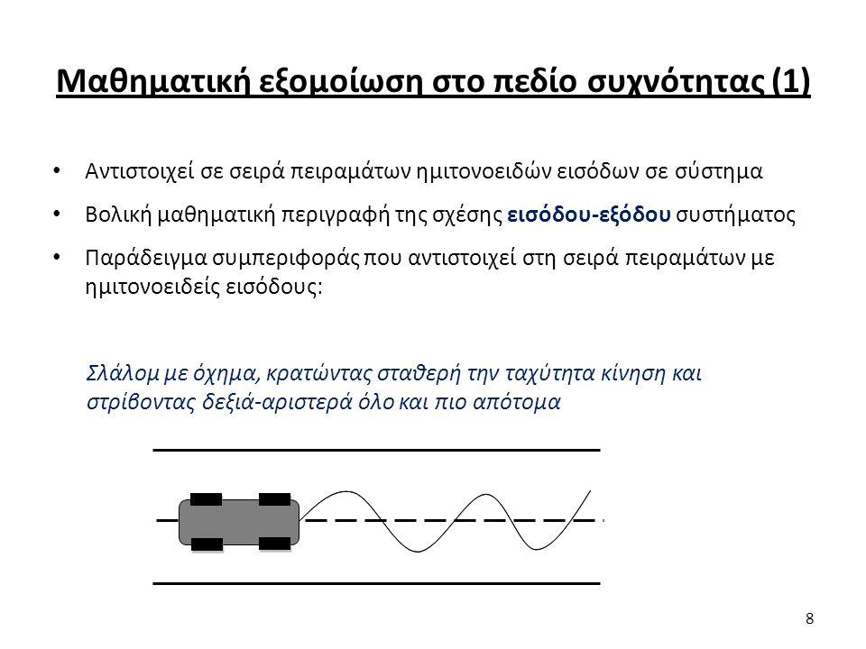 Μαθηματική εξομοίωση στο πεδίο συχνότητας (1) Αντιστοιχεί σε σειρά πειραμάτων ημιτονοειδών εισόδων σε σύστημα Βολική μαθηματική περιγραφή της σχέσης εισόδου-εξόδου συστήματος Παράδειγμα συμπεριφοράς που αντιστοιχεί στη σειρά πειραμάτων με ημιτονοειδείς εισόδους: Σλάλομ με όχημα, κρατώντας σταθερή την ταχύτητα κίνηση και στρίβοντας δεξιά-αριστερά όλο και πιο απότομα 8