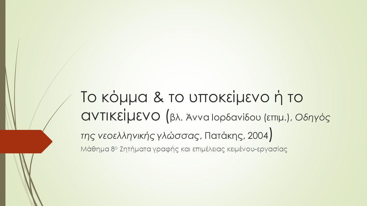Πότε χρησιμοποιείται και πότε όχι…  Δε χωρίζουμε ποτέ με κόμμα το υποκείμενο ή το αντικείμενο μιας πρότασης από το ρήμα!!.