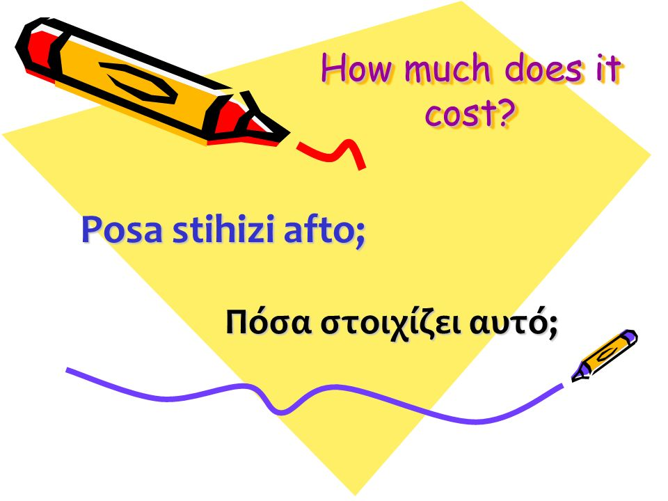 How much does it cost Πόσα στοιχίζει αυτό; Posa stihizi afto;