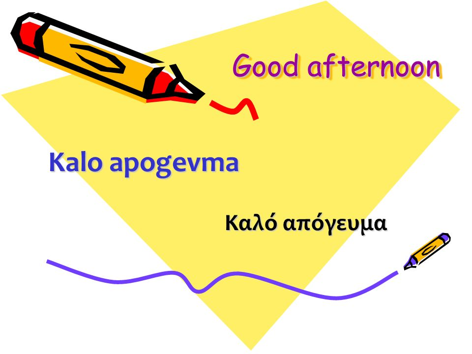 Good afternoon Καλό απόγευμα Kalo apogevma