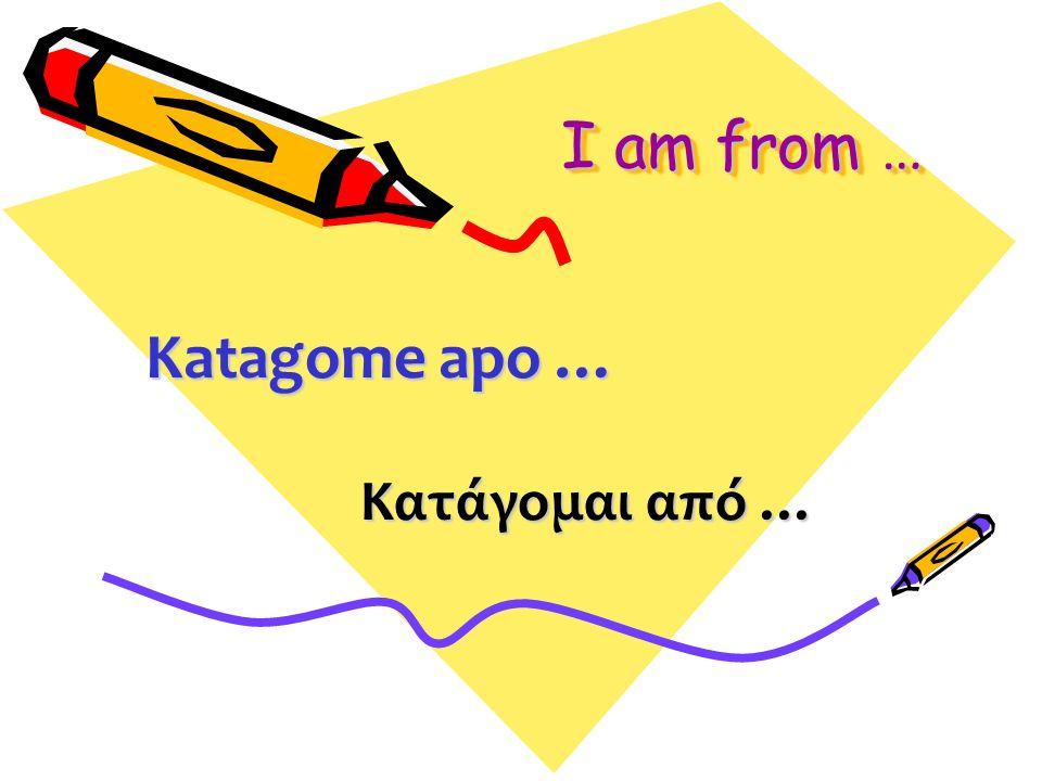 I am from … Κατάγομαι από … Katagome apo …