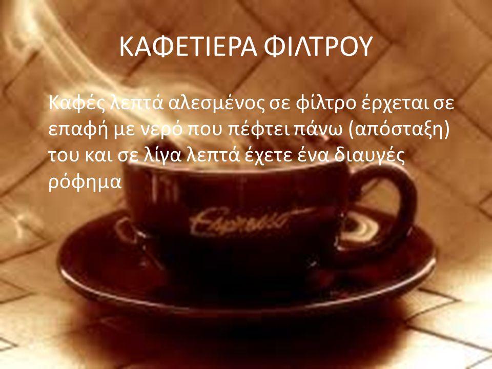 ΚΑΦΕΤΙΕΡΑ ΦΙΛΤΡΟΥ Καφές λεπτά αλεσμένος σε φίλτρο έρχεται σε επαφή με νερό που πέφτει πάνω (απόσταξη) του και σε λίγα λεπτά έχετε ένα διαυγές ρόφημα