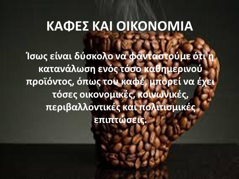 ΚΑΦΕΣ ΚΑΙ ΟΙΚΟΝΟΜΙΑ Ίσως είναι δύσκολο να φανταστούμε ότι η κατανάλωση ενός τόσο καθημερινού προϊόντος, όπως του καφέ, μπορεί να έχει τόσες οικονομικές, κοινωνικές, περιβαλλοντικές και πολιτισμικές επιπτώσεις.