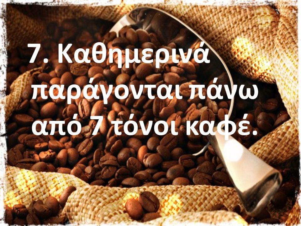 7. Καθημερινά παράγονται πάνω από 7 τόνοι καφέ.