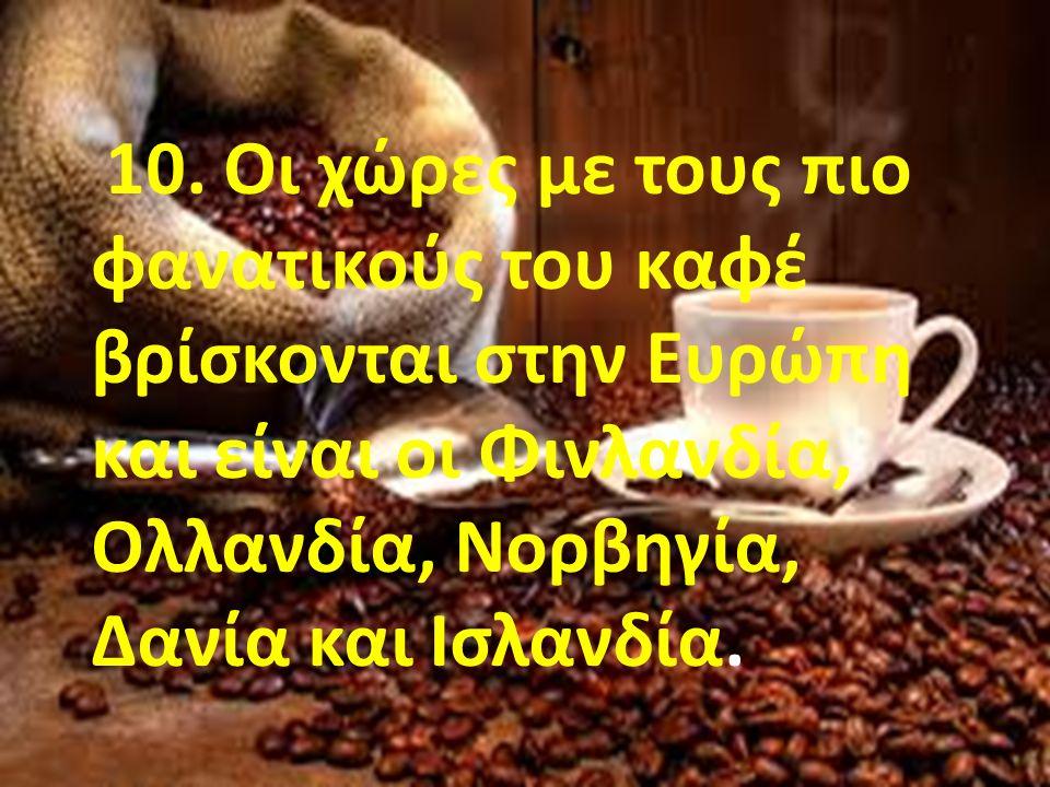 10. Οι χώρες με τους πιο φανατικούς του καφέ βρίσκονται στην Ευρώπη και είναι οι Φινλανδία, Ολλανδία, Νορβηγία, Δανία και Ισλανδία.