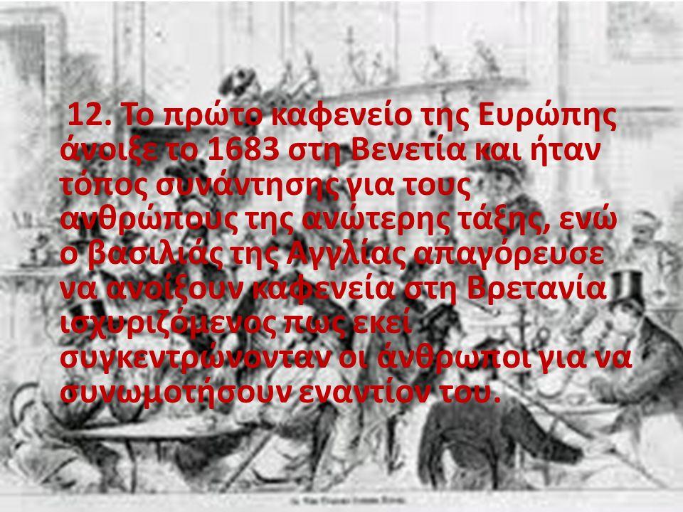 12. Το πρώτο καφενείο της Ευρώπης άνοιξε το 1683 στη Βενετία και ήταν τόπος συνάντησης για τους ανθρώπους της ανώτερης τάξης, ενώ ο βασιλιάς της Αγγλί