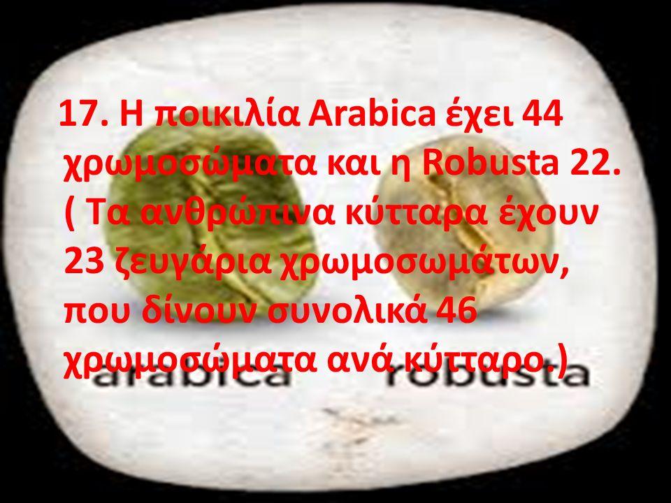 17. Η ποικιλία Arabica έχει 44 χρωμοσώματα και η Robusta 22.