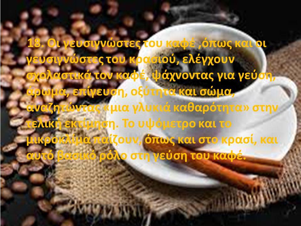 18. Οι γευσιγνώστες του καφέ,όπως και οι γευσιγνώστες του κρασιού, ελέγχουν σχολαστικά τον καφέ, ψάχνοντας για γεύση, άρωμα, επίγευση, οξύτητα και σώμ