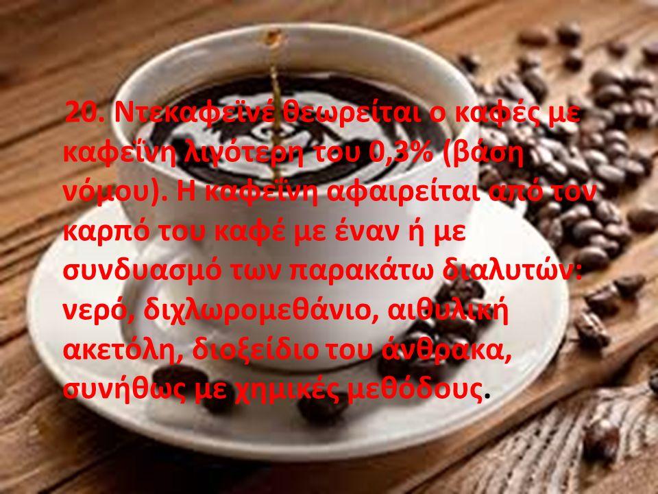 20. Ντεκαφεϊνέ θεωρείται ο καφές με καφεΐνη λιγότερη του 0,3% (βάση νόμου).