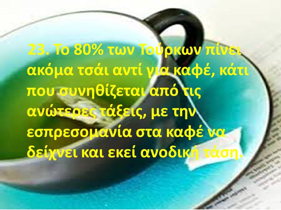 23. Το 80% των Τούρκων πίνει ακόμα τσάι αντί για καφέ, κάτι που συνηθίζεται από τις ανώτερες τάξεις, με την εσπρεσομανία στα καφέ να δείχνει και εκεί