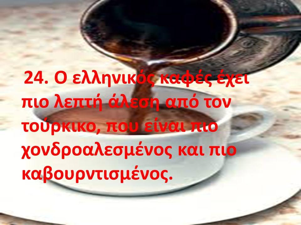 24. Ο ελληνικός καφές έχει πιο λεπτή άλεση από τον τούρκικο, που είναι πιο χονδροαλεσμένος και πιο καβουρντισμένος.
