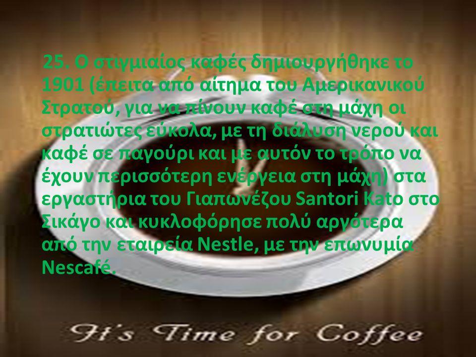 25. Ο στιγμιαίος καφές δημιουργήθηκε το 1901 (έπειτα από αίτημα του Αμερικανικού Στρατού, για να πίνουν καφέ στη μάχη οι στρατιώτες εύκολα, με τη διάλ