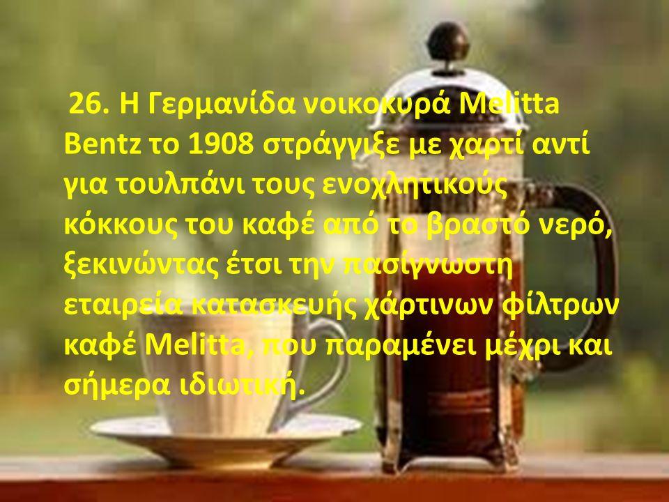 26. Η Γερμανίδα νοικοκυρά Μelitta Bentz το 1908 στράγγιξε με χαρτί αντί για τουλπάνι τους ενοχλητικούς κόκκους του καφέ από το βραστό νερό, ξεκινώντας