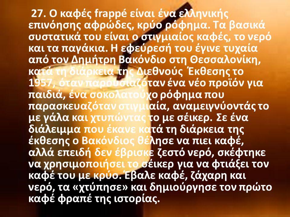 27. Ο καφές frappé είναι ένα ελληνικής επινόησης αφρώδες, κρύο ρόφημα.