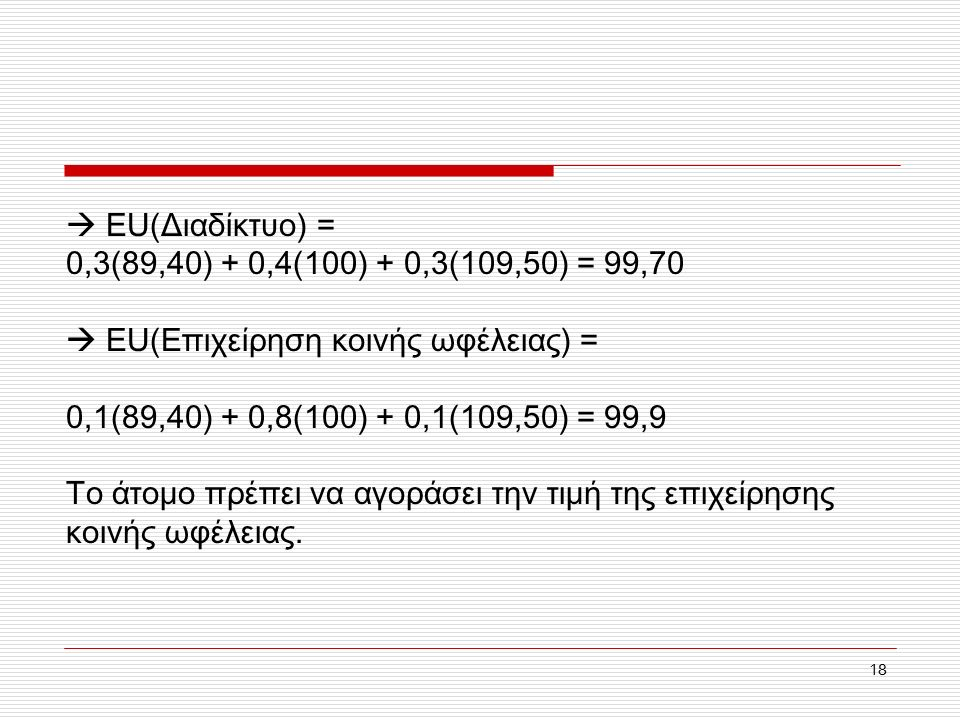18  EU(Διαδίκτυο) = 0,3(89,40) + 0,4(100) + 0,3(109,50) = 99,70  EU(Επιχείρηση κοινής ωφέλειας) = 0,1(89,40) + 0,8(100) + 0,1(109,50) = 99,9 Το άτομο πρέπει να αγοράσει την τιμή της επιχείρησης κοινής ωφέλειας.