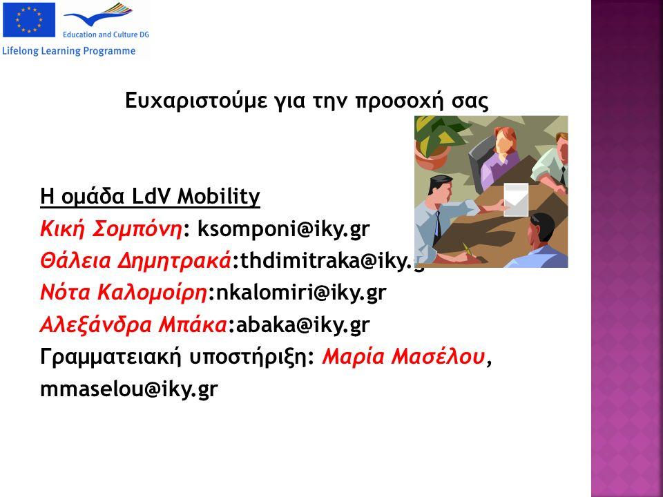 Ευχαριστούμε για την προσοχή σας Η ομάδα LdV Mobility Κική Σομπόνη: ksomponi@iky.gr Θάλεια Δημητρακά:thdimitraka@iky.gr Νότα Καλομοίρη:nkalomiri@iky.gr Αλεξάνδρα Μπάκα:abaka@iky.gr Γραμματειακή υποστήριξη: Μαρία Mασέλου, mmaselou@iky.gr