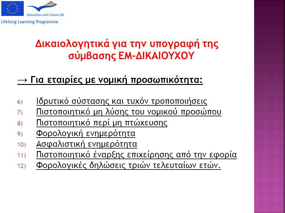 Δικαιολογητικά για την υπογραφή της σύμβασης ΕΜ-ΔΙΚΑΙΟΥΧΟΥ → Για εταιρίες με νομική προσωπικότητα: 6) Ιδρυτικό σύστασης και τυχόν τροποποιήσεις 7) Πιστοποιητικό μη λύσης του νομικού προσώπου 8) Πιστοποιητικό περί μη πτώχευσης 9) Φορολογική ενημερότητα 10) Ασφαλιστική ενημερότητα 11) Πιστοποιητικό έναρξης επιχείρησης από την εφορία 12) Φορολογικές δηλώσεις τριών τελευταίων ετών.