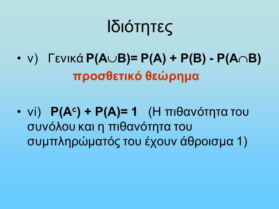 Ιδιότητες v) Γενικά Ρ(Α  Β)= Ρ(Α) + Ρ(Β) - Ρ(Α  Β) προσθετικό θεώρημα vi) Ρ(Α c ) + Ρ(Α)= 1 (H πιθανότητα του συνόλου και η πιθανότητα του συμπληρώματός του έχουν άθροισμα 1)